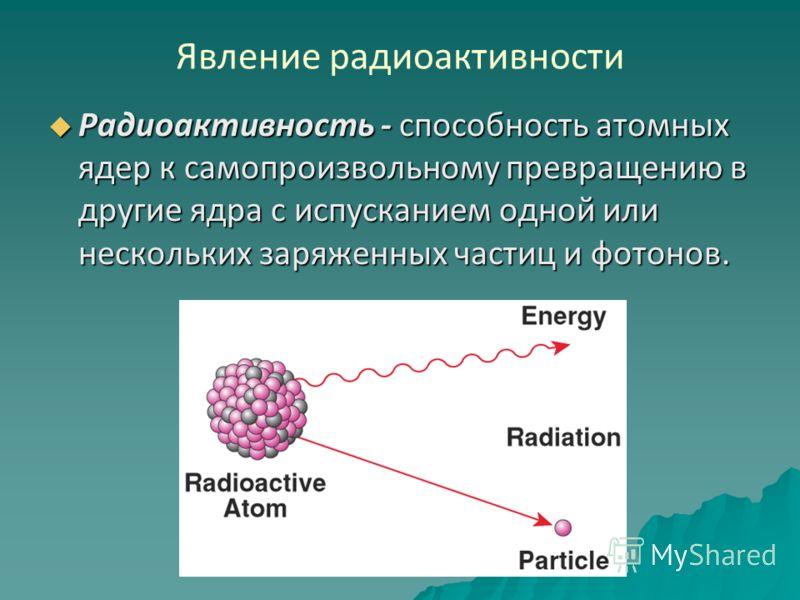 Явление радиоактивности Радиоактивность - способность атомных ядер к самопроизвольному превращению в другие ядра с испусканием одной или нескольких заряженных частиц и фотонов. Радиоактивность - способность атомных ядер к самопроизвольному превращени