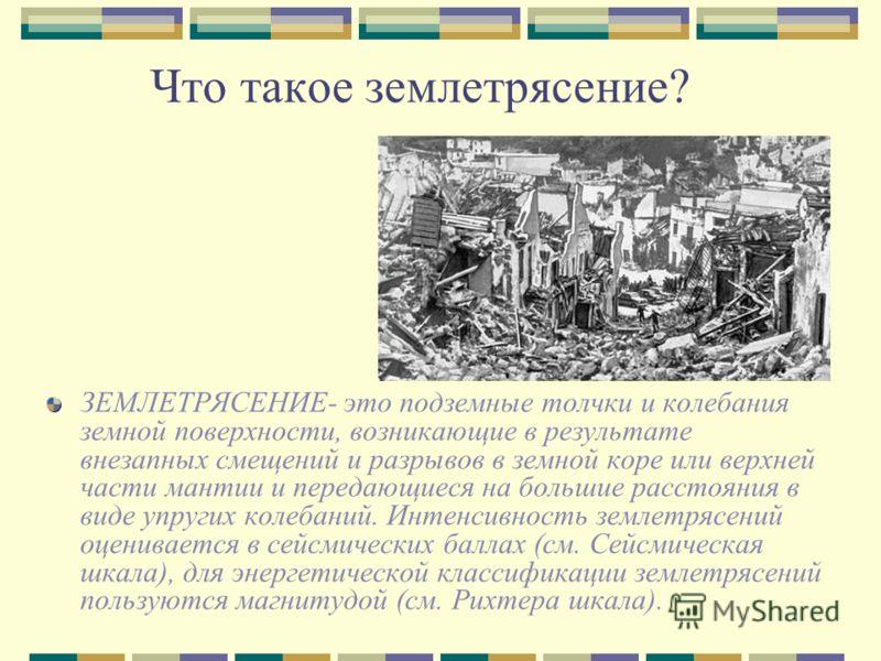 Что такое землетрясение? ЗЕМЛЕТРЯСЕНИЕ- это подземные толчки и колебания земной поверхности, возникающие в результате внезапных смещений и разрывов в земной коре или верхней части мантии и передающиеся на большие расстояния в виде упругих колебаний.