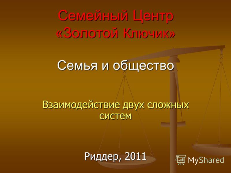 Семейный Центр «Золотой Ключик» Семья и общество Взаимодействие двух сложных систем Риддер, 2011