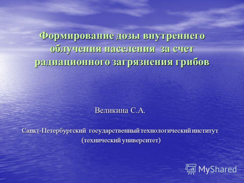 Формирование дозы внутреннего облучения населения за счет радиационного загрязнения грибов Великина С.А. Санкт-Петербургский государственный технологический институт (технический университет) (технический университет)