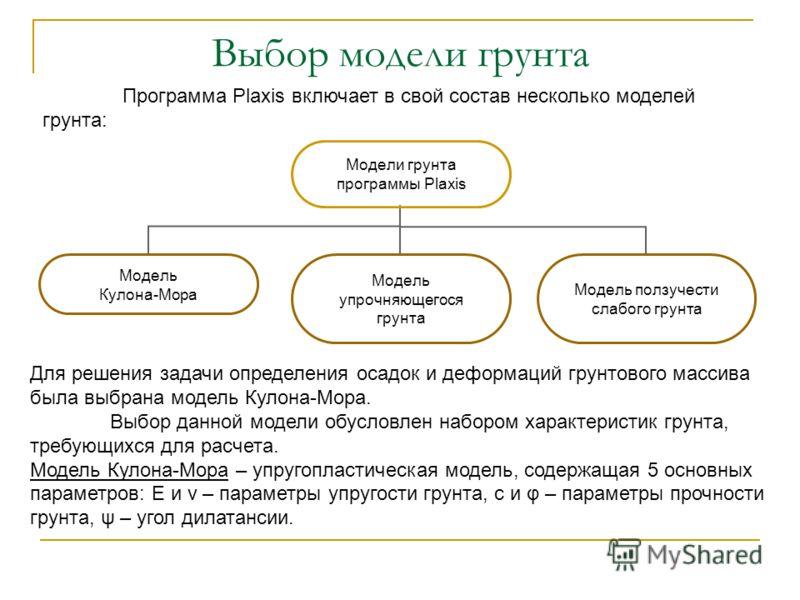 Программа Plaxis включает в свой состав несколько моделей грунта: Выбор модели грунта Для решения задачи определения осадок и деформаций грунтового массива была выбрана модель Кулона-Мора. Выбор данной модели обусловлен набором характеристик грунта,