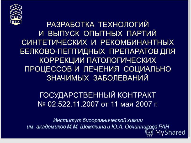 РАЗРАБОТКА ТЕХНОЛОГИЙ И ВЫПУСК ОПЫТНЫХ ПАРТИЙ СИНТЕТИЧЕСКИХ И РЕКОМБИНАНТНЫХ БЕЛКОВО-ПЕПТИДНЫХ ПРЕПАРАТОВ ДЛЯ КОРРЕКЦИИ ПАТОЛОГИЧЕСКИХ ПРОЦЕССОВ И ЛЕЧЕНИЯ СОЦИАЛЬНО ЗНАЧИМЫХ ЗАБОЛЕВАНИЙ ГОСУДАРСТВЕННЫЙ КОНТРАКТ 02.522.11.2007 от 11 мая 2007 г. Инстит
