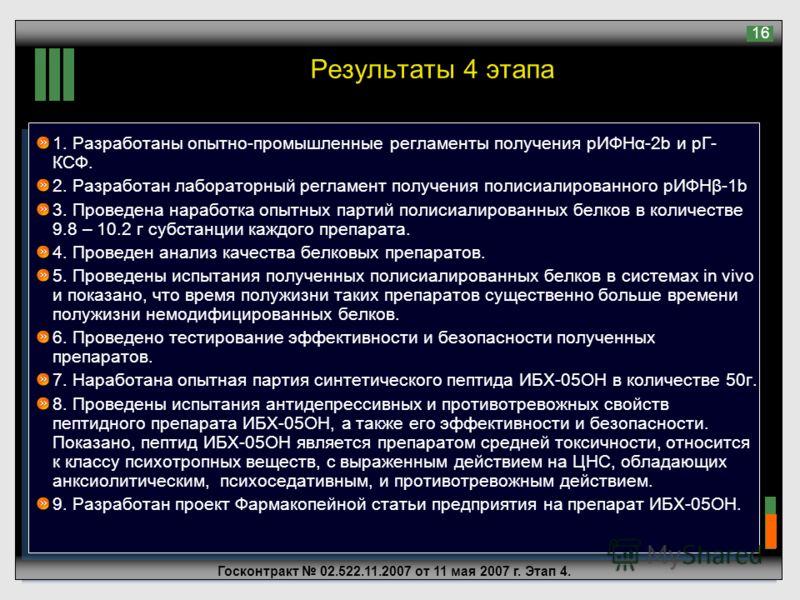 Госконтракт 02.522.11.2007 от 11 мая 2007 г. Этап 4. 16 Результаты 4 этапа 1. Разработаны опытно-промышленные регламенты получения рИФНα-2b и рГ- КСФ. 2. Разработан лабораторный регламент получения полисиалированного рИФНβ-1b 3. Проведена наработка о