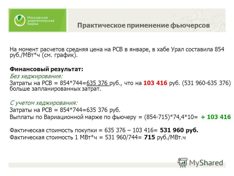 На момент расчетов средняя цена на РСВ в январе, в хабе Урал составила 854 руб./МВт*ч (см. график). Финансовый результат: Без хеджирования: Затраты на РСВ = 854*744=635 376 руб., что на 103 416 руб. (531 960-635 376) больше запланированных затрат. С