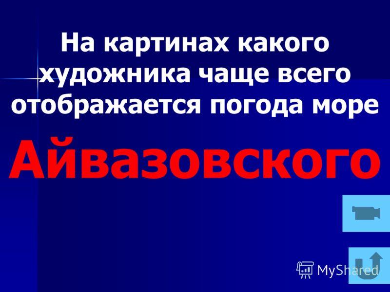 На картинах какого художника чаще всего отображается погода море Айвазовского