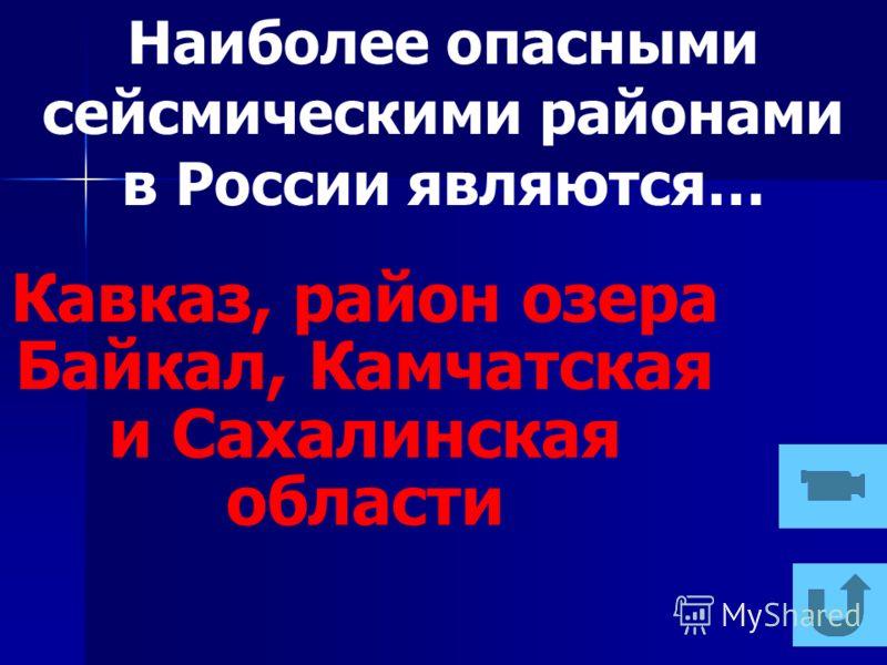 Наиболее опасными сейсмическими районами в России являются… Кавказ, район озера Байкал, Камчатская и Сахалинская области
