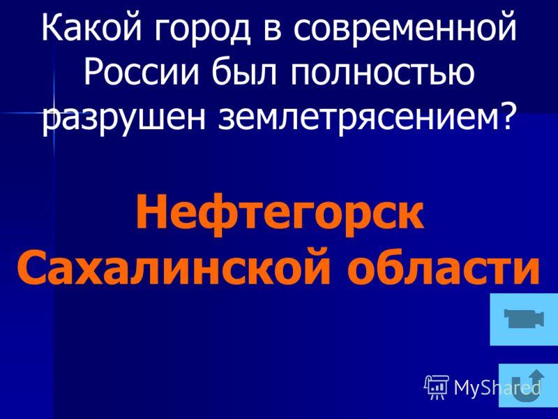Какой город в современной России был полностью разрушен землетрясением? Нефтегорск Сахалинской области