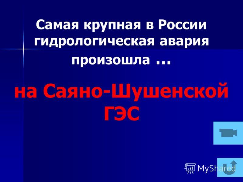 Самая крупная в России гидрологическая авария произошла … на Саяно-Шушенской ГЭС
