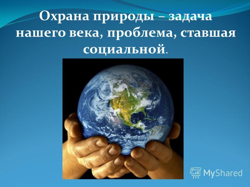 Охрана природы – задача нашего века, проблема, ставшая социальной.