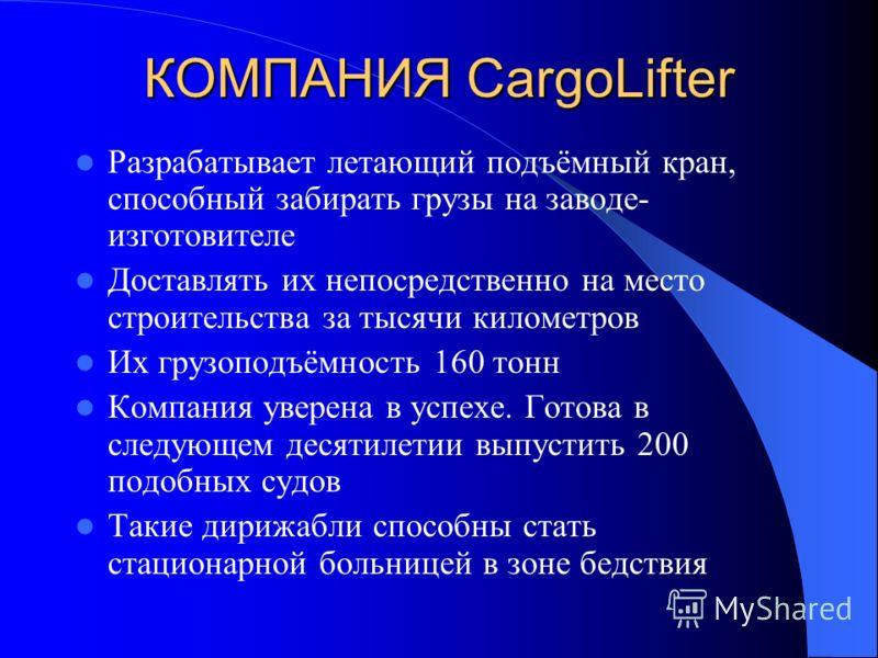 КОМПАНИЯ CargoLifter Разрабатывает летающий подъёмный кран, способный забирать грузы на заводе- изготовителе Доставлять их непосредственно на место строительства за тысячи километров Их грузоподъёмность 160 тонн Компания уверена в успехе. Готова в сл