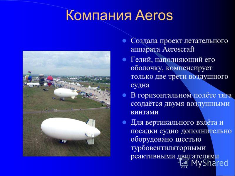 Компания Aeros Создала проект летательного аппарата Aeroscraft Гелий, наполняющий его оболочку, компенсирует только две трети воздушного судна В горизонтальном полёте тяга создаётся двумя воздушными винтами Для вертикального взлёта и посадки судно до