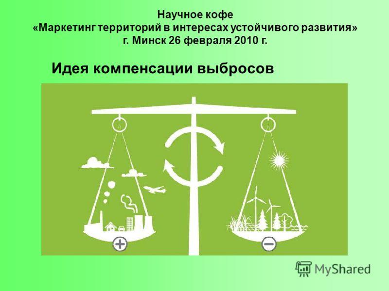 Научное кофе «Маркетинг территорий в интересах устойчивого развития» г. Минск 26 февраля 2010 г. Идея компенсации выбросов