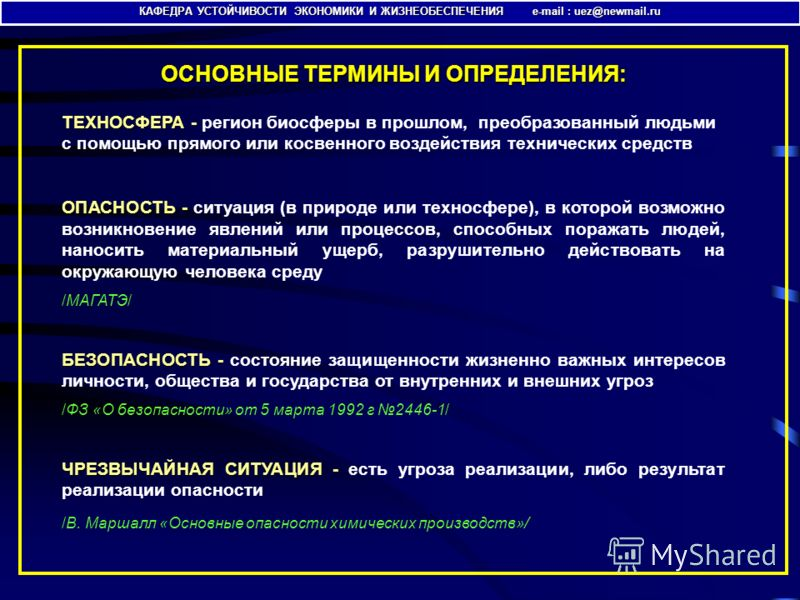 ОСНОВНЫЕ ТЕРМИНЫ И ОПРЕДЕЛЕНИЯ: КАФЕДРА УСТОЙЧИВОСТИ ЭКОНОМИКИ И ЖИЗНЕОБЕСПЕЧЕНИЯ e-mail : uez@newmail.ru ТЕХНОСФЕРА ТЕХНОСФЕРА - регион биосферы в прошлом, преобразованный людьми с помощью прямого или косвенного воздействия технических средств ОПАСН