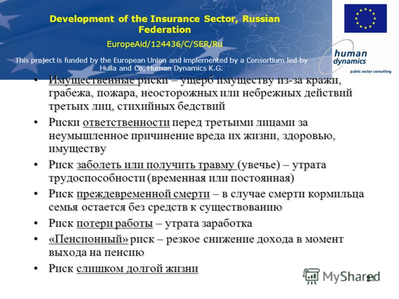 Development of the Insurance Sector, Russian Federation EuropeAid/124436/C/SER/Ru This project is funded by the European Union and implemented by a Consortium led by Hulla and Co, Human Dynamics K.G. 30 Риск сокращения доходов из-за: –Смерти кормильц