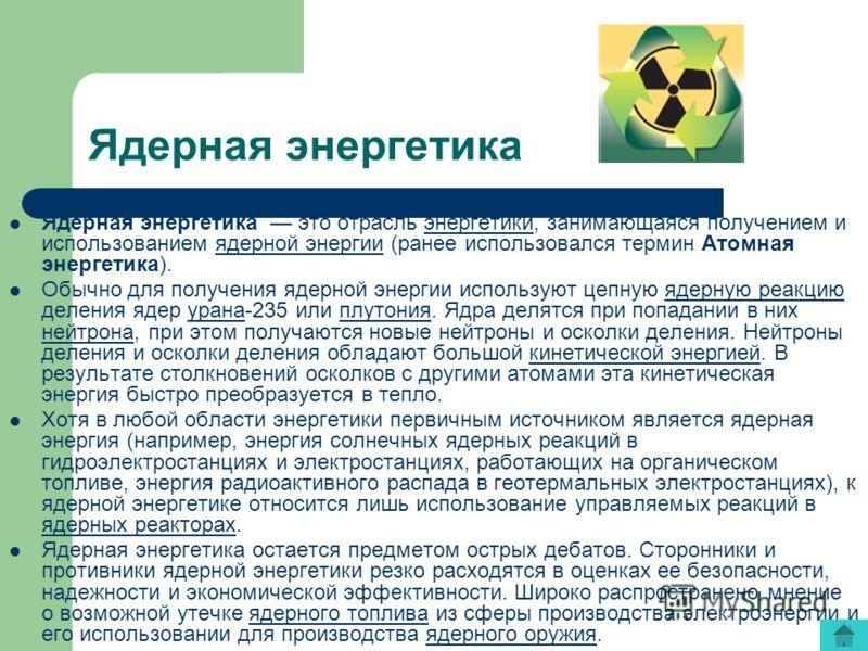 Ядерная энергетика Ядерная энергетика это отрасль энергетики, занимающаяся получением и использованием ядерной энергии (ранее использовался термин Атомная энергетика).энергетикиядерной энергии Обычно для получения ядерной энергии используют цепную яд