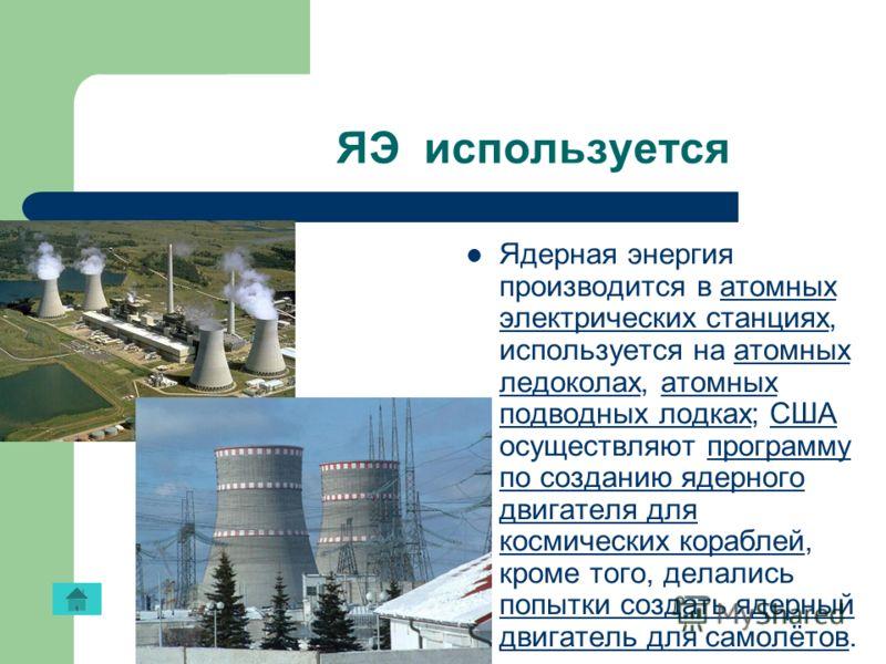 ЯЭ используется Ядерная энергия производится в атомных электрических станциях, используется на атомных ледоколах, атомных подводных лодках; США осуществляют программу по созданию ядерного двигателя для космических кораблей, кроме того, делались попыт