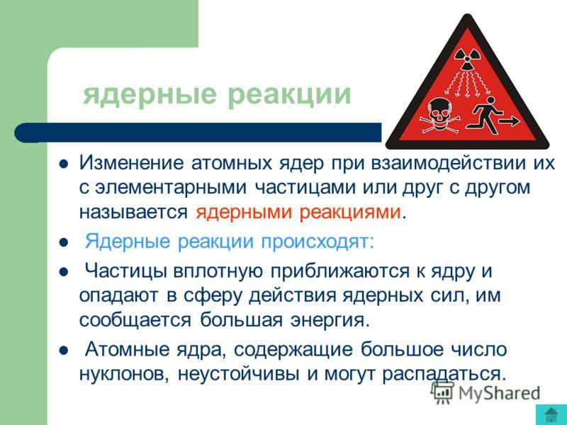 ядерные реакции Изменение атомных ядер при взаимодействии их с элементарными частицами или друг с другом называется ядерными реакциями. Ядерные реакции происходят: Частицы вплотную приближаются к ядру и опадают в сферу действия ядерных сил, им сообща