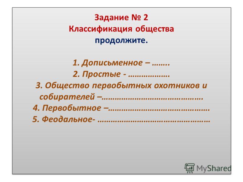 Задание 2 Классификация общества продолжите. 1. Дописьменное – …….. 2. Простые - ………………. 3. Общество первобытных охотников и собирателей –………………………………………. 4. Первобытное –………………………………………. 5. Феодальное- ……………………………………………