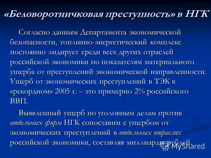 «Беловоротничковая преступность» в НГК Согласно данным Департамента экономической безопасности, топливно-энергетический комплекс постоянно лидирует среди всех других отраслей российской экономики по показателям материального ущерба от преступлений эк