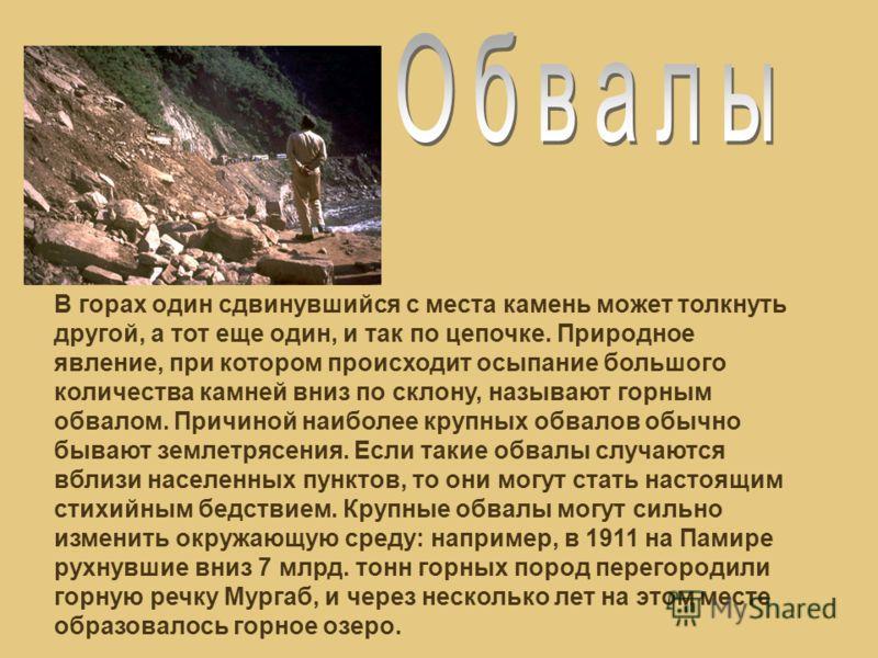 В горах один сдвинувшийся с места камень может толкнуть другой, а тот еще один, и так по цепочке. Природное явление, при котором происходит осыпание большого количества камней вниз по склону, называют горным обвалом. Причиной наиболее крупных обвалов