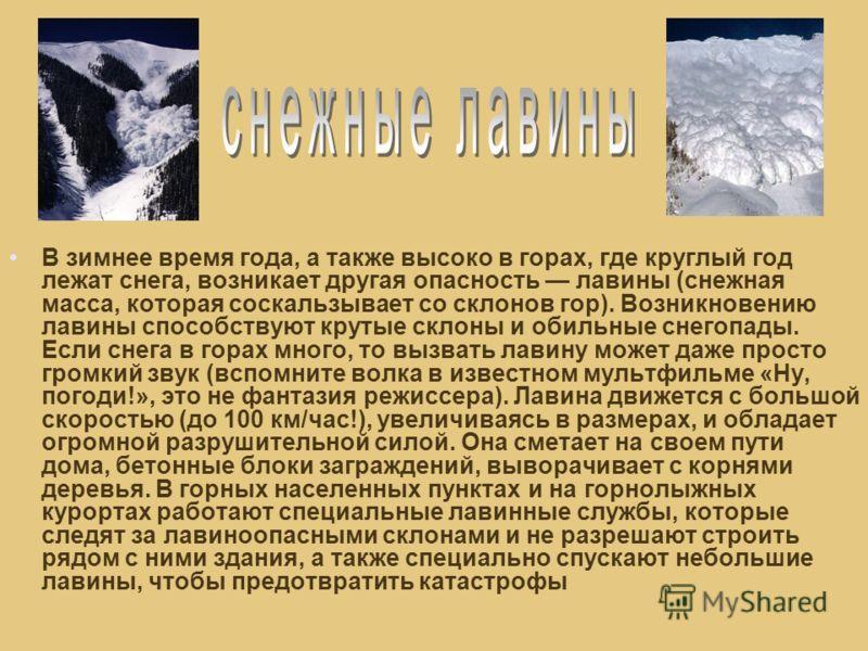В зимнее время года, а также высоко в горах, где круглый год лежат снега, возникает другая опасность лавины (снежная масса, которая соскальзывает со склонов гор). Возникновению лавины способствуют крутые склоны и обильные снегопады. Если снега в гора