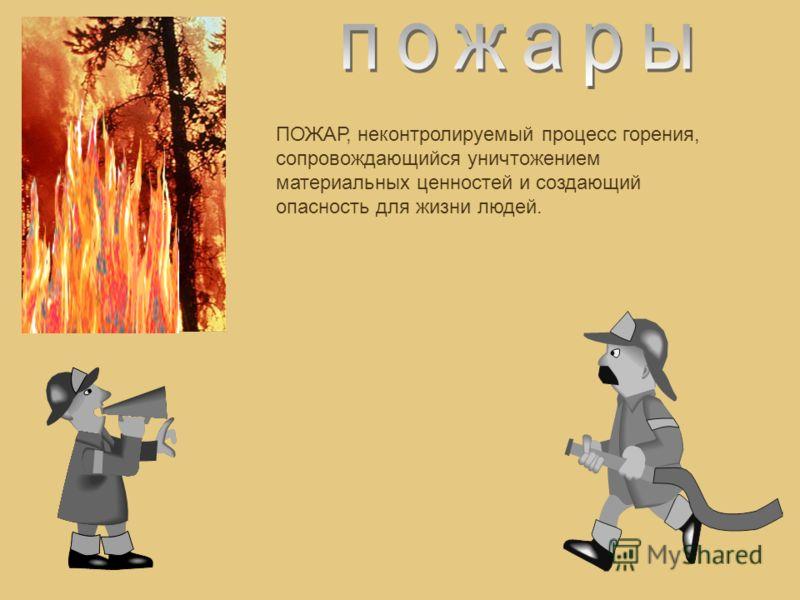 ПОЖАР, неконтролируемый процесс горения, сопровождающийся уничтожением материальных ценностей и создающий опасность для жизни людей.