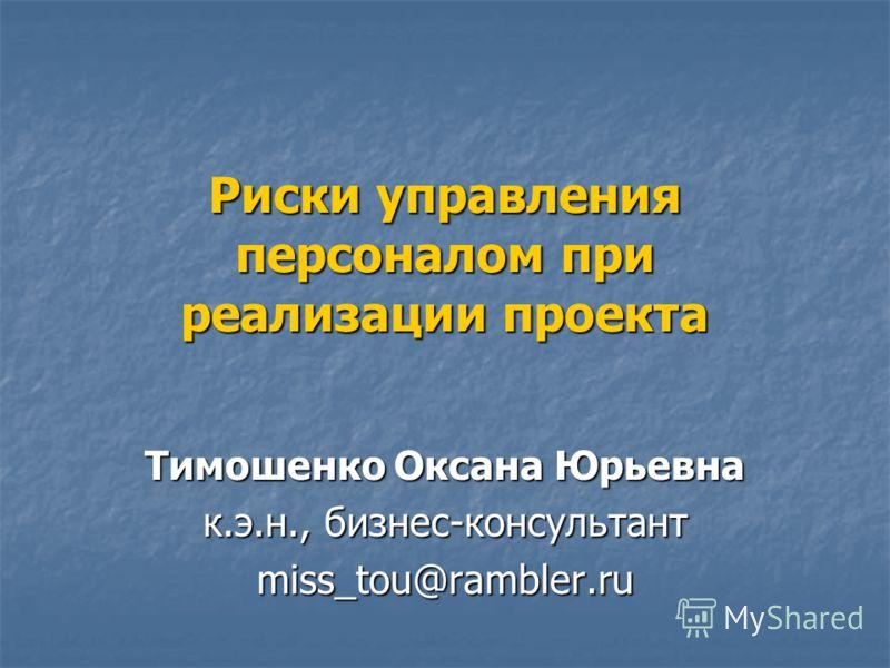 Риски управления персоналом при реализации проекта Тимошенко Оксана Юрьевна к.э.н., бизнес-консультант miss_tou@rambler.ru