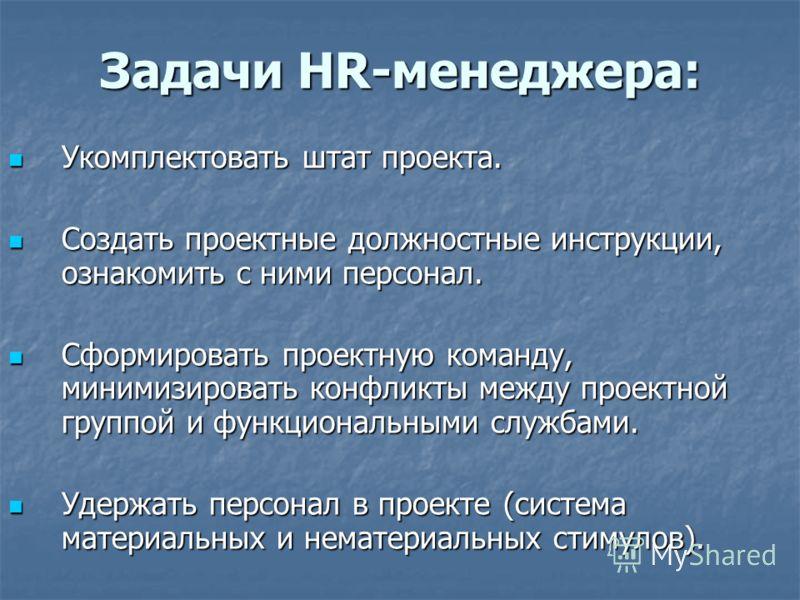 Задачи HR-менеджера: Укомплектовать штат проекта. Укомплектовать штат проекта. Создать проектные должностные инструкции, ознакомить с ними персонал. Создать проектные должностные инструкции, ознакомить с ними персонал. Сформировать проектную команду,