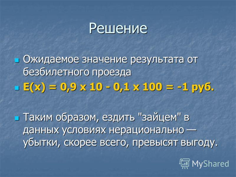 Решение Ожидаемое значение результата от безбилетного проезда Ожидаемое значение результата от безбилетного проезда Е(х) = 0,9 х 10 - 0,1 х 100 = -1 руб. Е(х) = 0,9 х 10 - 0,1 х 100 = -1 руб. Таким образом, ездить
