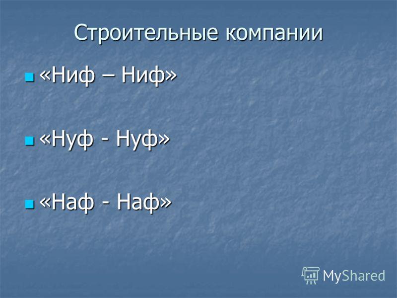 Строительные компании «Ниф – Ниф» «Ниф – Ниф» «Нуф - Нуф» «Нуф - Нуф» «Наф - Наф» «Наф - Наф»