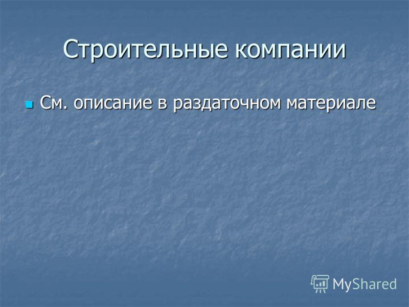 Строительные компании См. описание в раздаточном материале См. описание в раздаточном материале