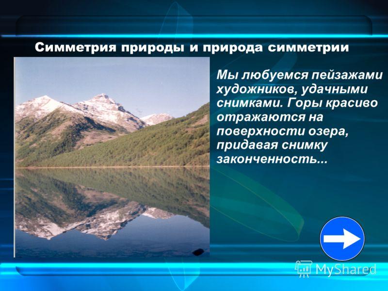 Симметрия природы и природа симметрии Мы любуемся пейзажами художников, удачными снимками. Горы красиво отражаются на поверхности озера, придавая снимку законченность...
