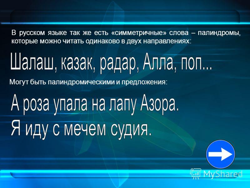 В русском языке так же есть «симметричные» слова – палиндромы, которые можно читать одинаково в двух направлениях: Могут быть палиндромическими и предложения: