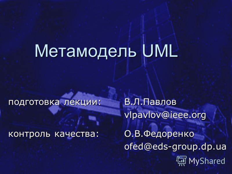 Метамодель UML подготовка лекции: В.Л.Павлов vlpavlov@ieee.org контроль качества: О.В.Федоренко ofed@eds-group.dp.ua