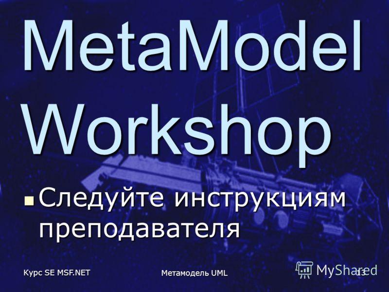Курс SE MSF.NET Метамодель UML 13 MetaModel Workshop Следуйте инструкциям преподавателя Следуйте инструкциям преподавателя