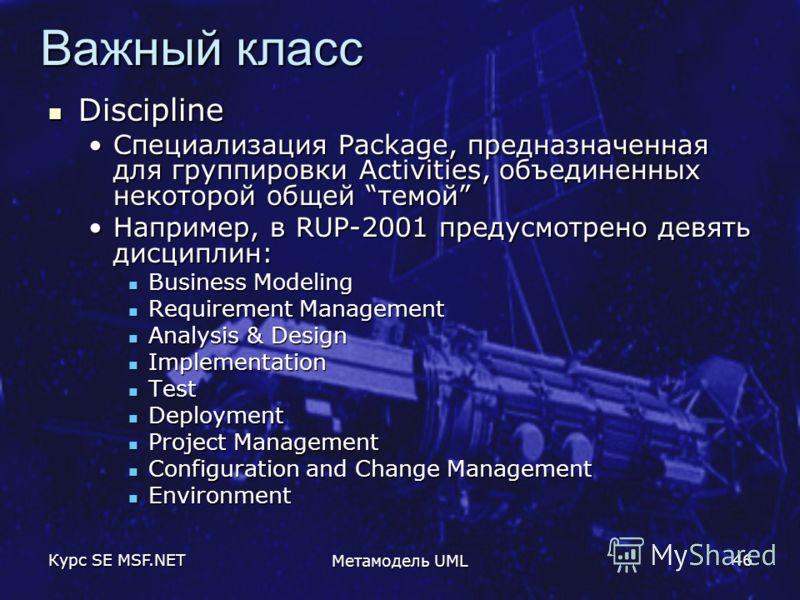 Курс SE MSF.NET Метамодель UML 46 Важный класс Discipline Discipline Специализация Package, предназначенная для группировки Activities, объединенных некоторой общей темойСпециализация Package, предназначенная для группировки Activities, объединенных