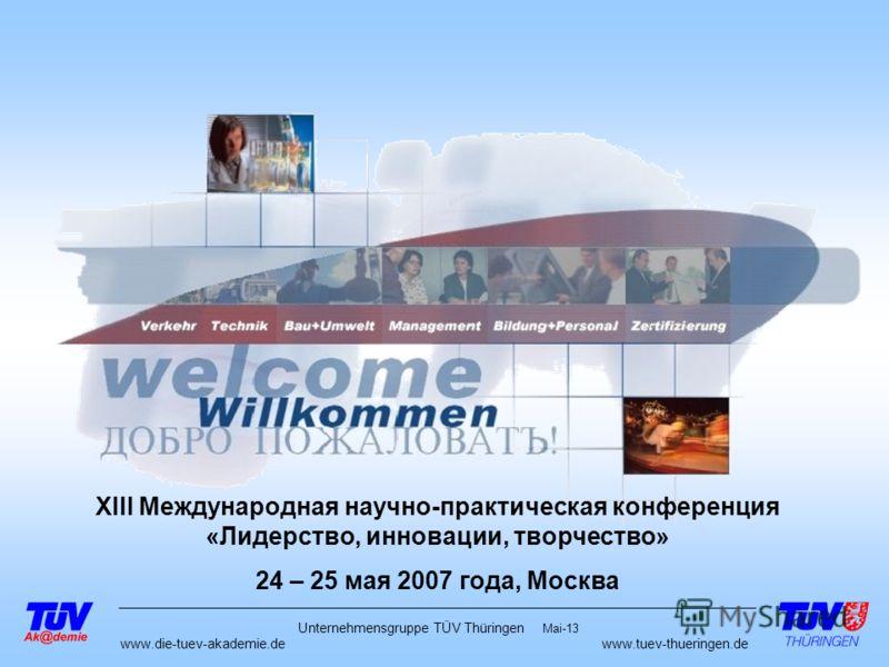 www.die-tuev-akademie.dewww.tuev-thueringen.de Mai-13 Unternehmensgruppe TÜV Thüringen XIII Международная научно-практическая конференция «Лидерство, инновации, творчество» 24 – 25 мая 2007 года, Москва