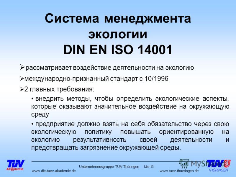 www.die-tuev-akademie.dewww.tuev-thueringen.de Mai-13 Unternehmensgruppe TÜV Thüringen Система менеджмента экологии DIN EN ISO 14001 рассматривает воздействие деятельности на экологию международно-признанный стандарт с 10/1996 2 главных требования: в