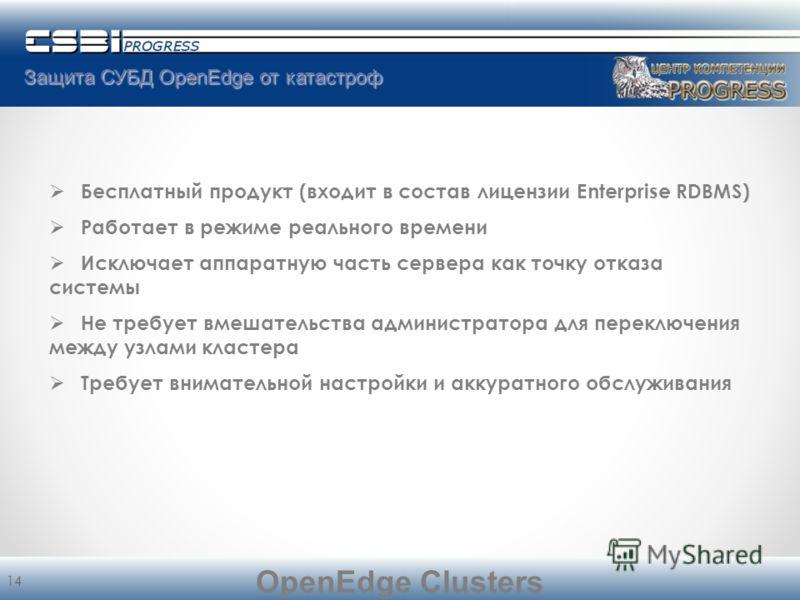Защита СУБД OpenEdge от катастроф 14 Бесплатный продукт (входит в состав лицензии Enterprise RDBMS) Работает в режиме реального времени Исключает аппаратную часть сервера как точку отказа системы Не требует вмешательства администратора для переключен