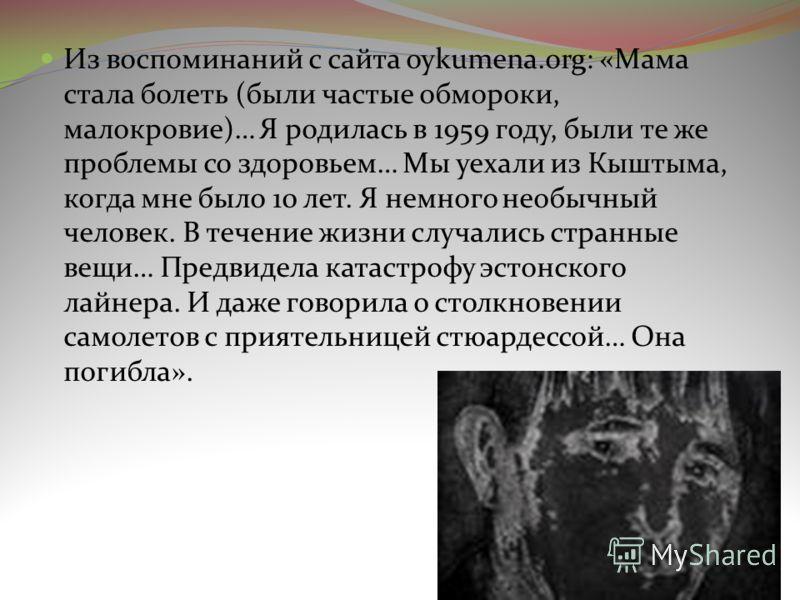 Из воспоминаний с сайта oykumena.org: «Мама стала болеть (были частые обмороки, малокровие)… Я родилась в 1959 году, были те же проблемы со здоровьем… Мы уехали из Кыштыма, когда мне было 10 лет. Я немного необычный человек. В течение жизни случались