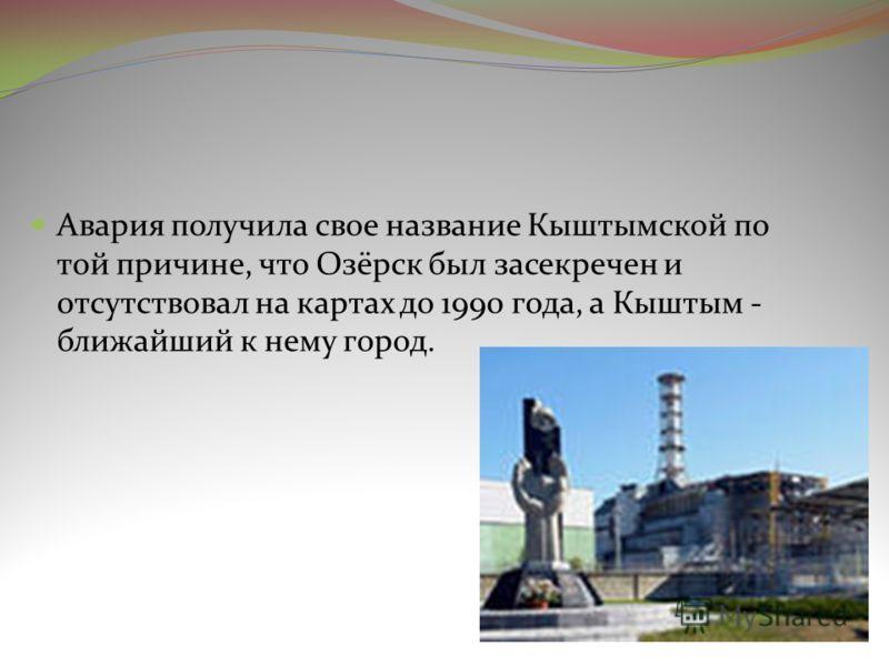 Авария получила свое название Кыштымской по той причине, что Озёрск был засекречен и отсутствовал на картах до 1990 года, а Кыштым - ближайший к нему город.