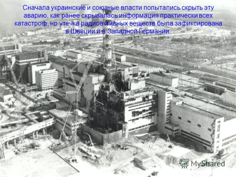 Сначала украинские и союзные власти попытались скрыть эту аварию, как ранее скрывалась информация практически всех катастроф, но утечка радиоактивных веществ была зафиксирована в Швеции и в Западной Германии.