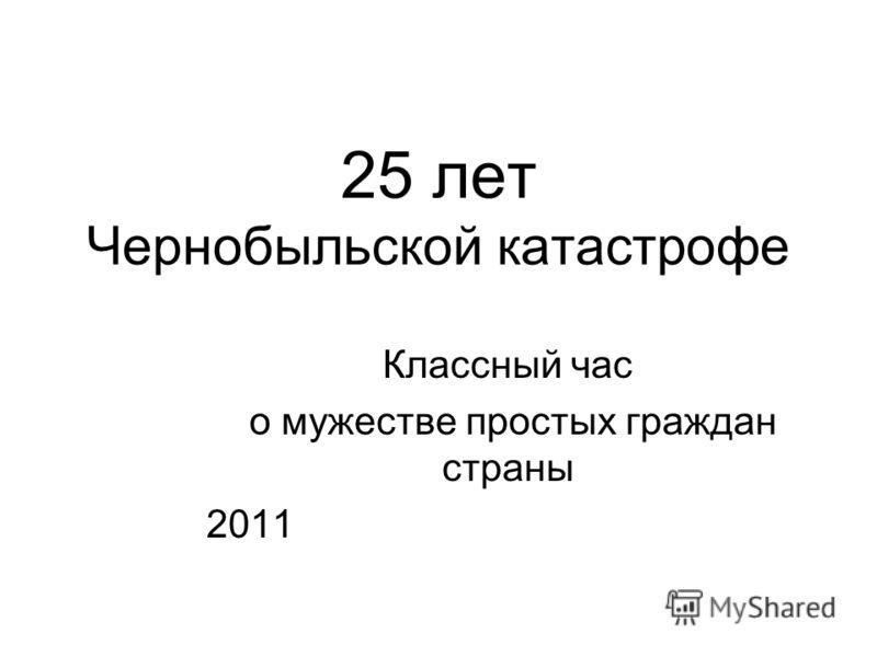 Классный час о мужестве простых граждан страны 2011 25 лет Чернобыльской катастрофе