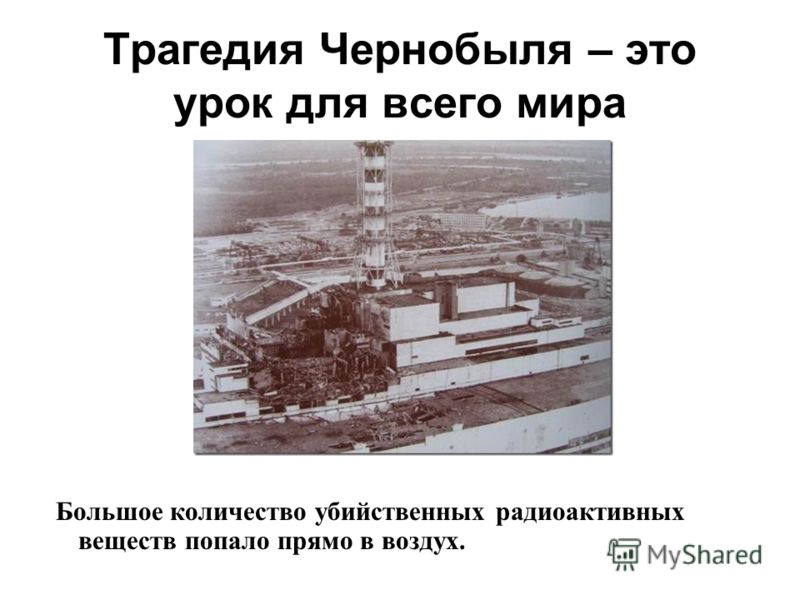 Трагедия Чернобыля – это урок для всего мира Большое количество убийственных радиоактивных веществ попало прямо в воздух.