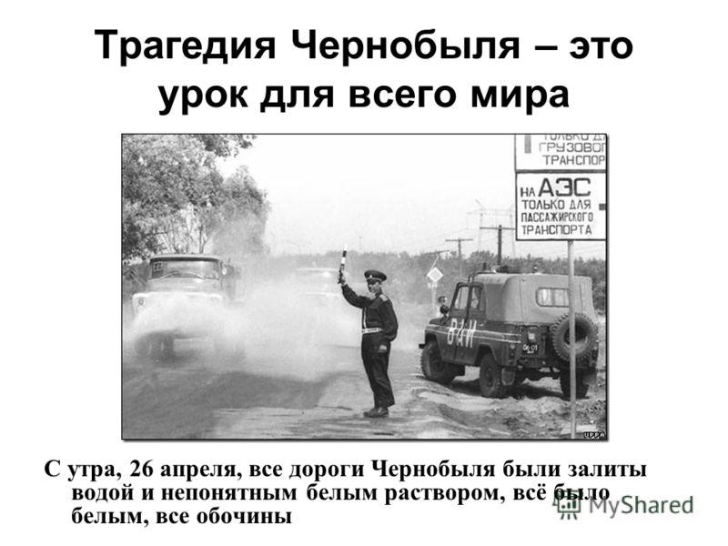 Трагедия Чернобыля – это урок для всего мира С утра, 26 апреля, все дороги Чернобыля были залиты водой и непонятным белым раствором, всё было белым, все обочины