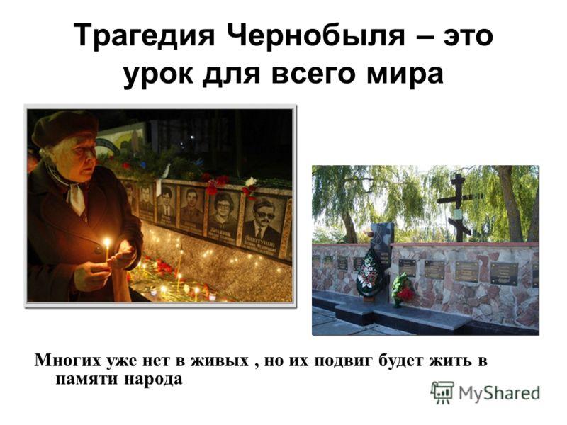 Трагедия Чернобыля – это урок для всего мира Многих уже нет в живых, но их подвиг будет жить в памяти народа