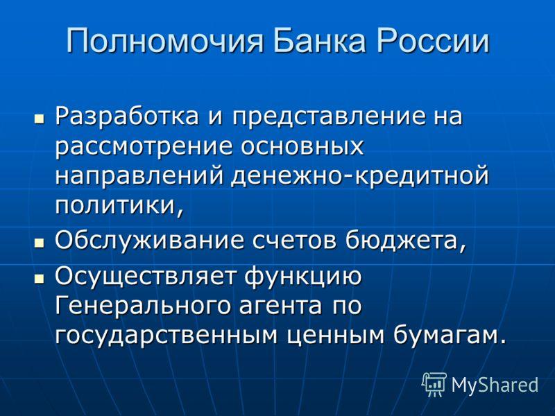 Полномочия Банка России Разработка и представление на рассмотрение основных направлений денежно-кредитной политики, Разработка и представление на рассмотрение основных направлений денежно-кредитной политики, Обслуживание счетов бюджета, Обслуживание