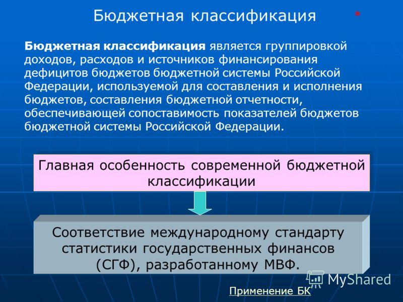 Бюджетная классификация Бюджетная классификация является группировкой доходов, расходов и источников финансирования дефицитов бюджетов бюджетной системы Российской Федерации, используемой для составления и исполнения бюджетов, составления бюджетной о