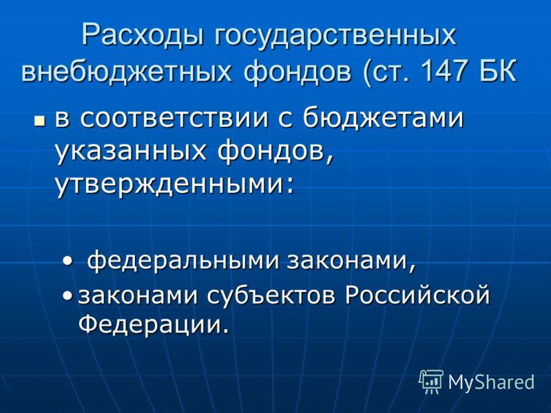 Расходы государственных внебюджетных фондов (ст. 147 БК в соответствии с бюджетами указанных фондов, утвержденными: в соответствии с бюджетами указанных фондов, утвержденными: федеральными законами, федеральными законами, законами субъектов Российско