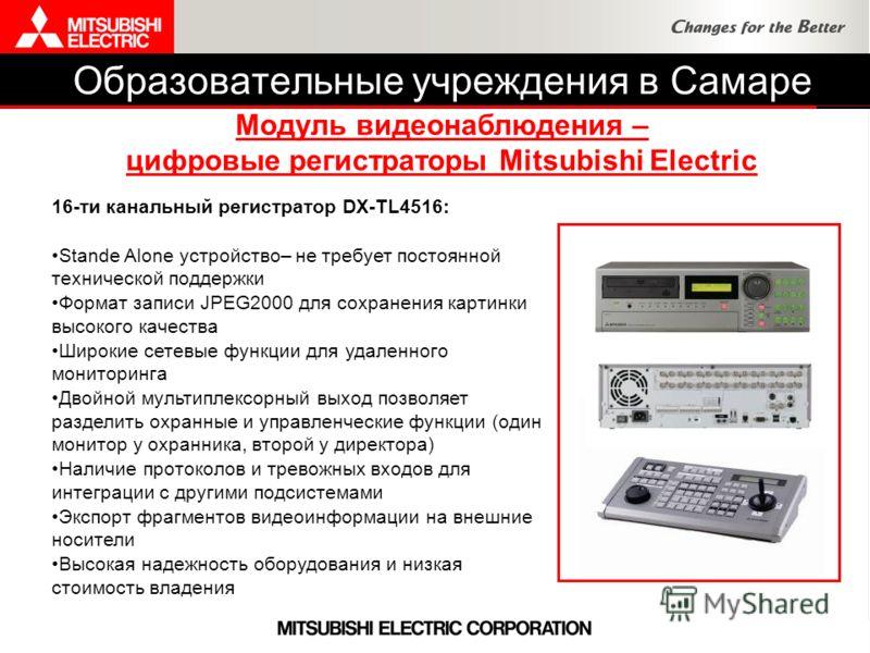 Образовательные учреждения в Самаре Модуль видеонаблюдения – цифровые регистраторы Mitsubishi Electric 16-ти канальный регистратор DX-TL4516: Stande Alone устройство– не требует постоянной технической поддержки Формат записи JPEG2000 для сохранения к